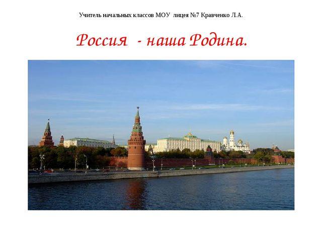 Учитель начальных классов МОУ лицея №7 Кравченко Л.А. Россия - наша Родина.