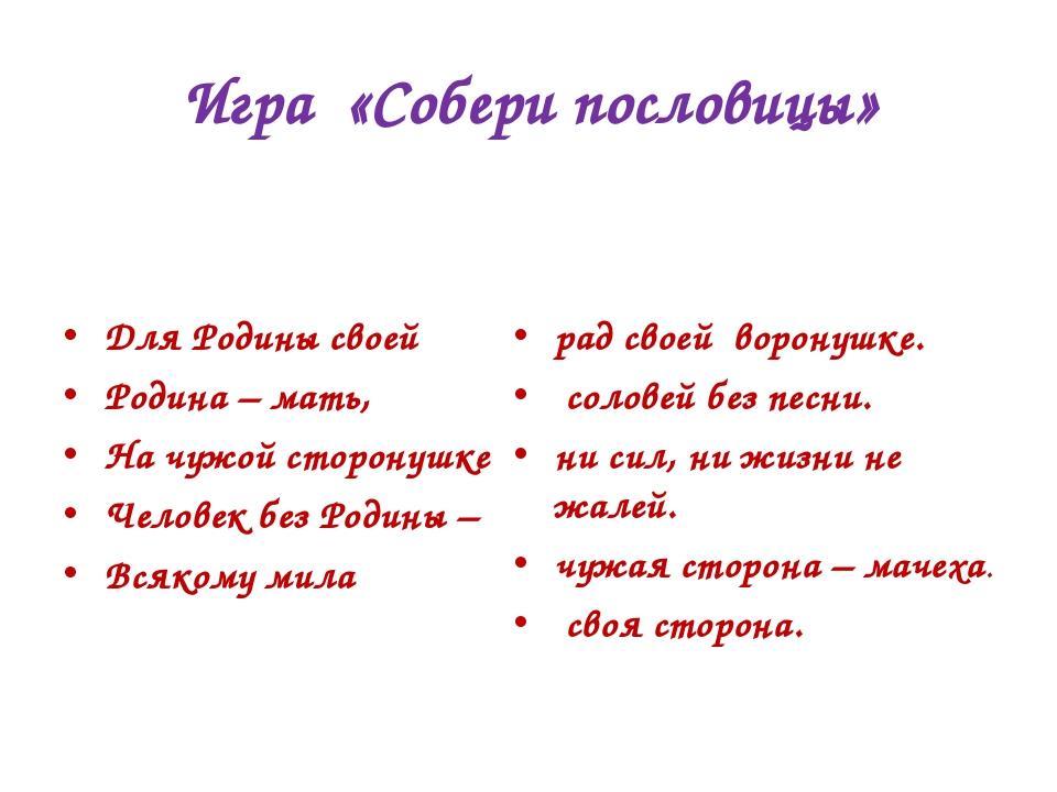 Игра «Собери пословицы» Для Родины своей Родина – мать, На чужой сторонушке...