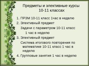 Предметы и элективные курсы 10-11 классах 1. ПРЗМ 10-11 класс 1час в неделю 2