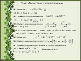 Тема: «Вычисления и преобразования» №1. Вычислите 1) -2,5 2) -51,5 3) -10 4)