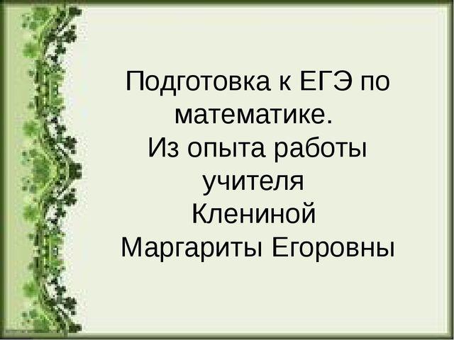 Подготовка к ЕГЭ по математике. Из опыта работы учителя Клениной Маргариты Ег...