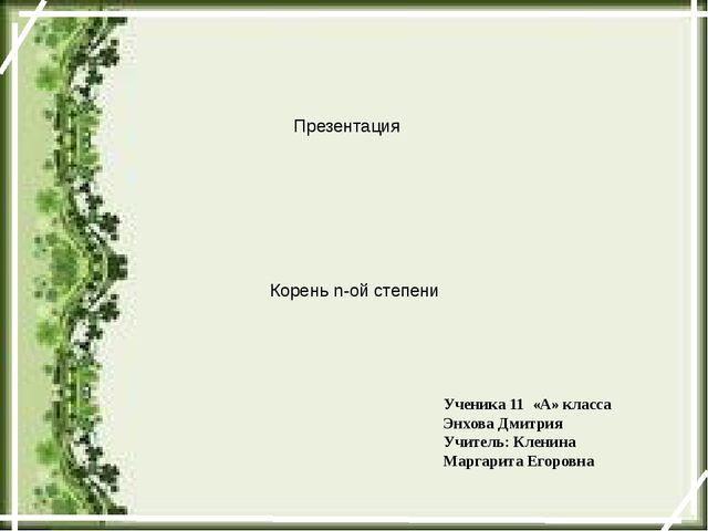 Презентация Корень n-ой степени Ученика 11 «А» класса Энхова Дмитрия Учитель:...