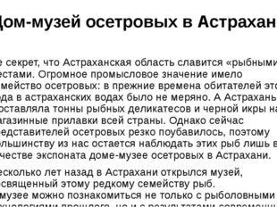 Дом-музей осетровых в Астрахани Не секрет, чтоАстраханская областьславится
