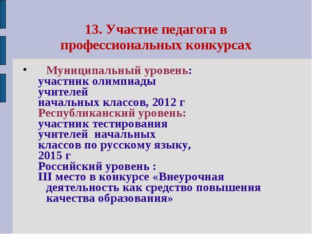 13. Участие педагога в профессиональных конкурсах Муниципальный уровень: учас...