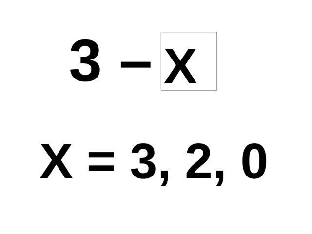 3 – Х Х = 3, 2, 0