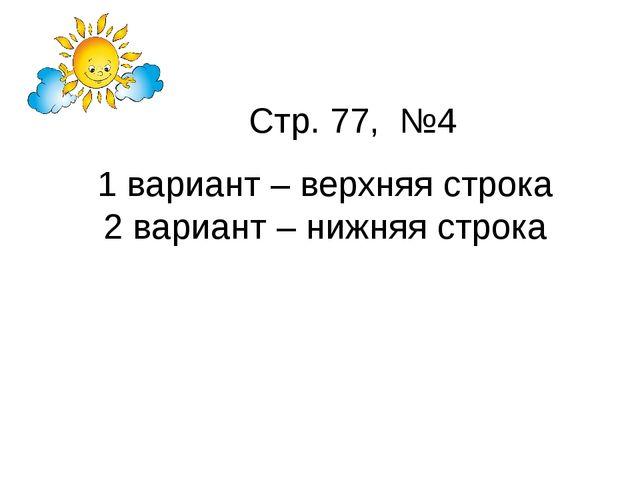 Стр. 77, №4 1 вариант – верхняя строка 2 вариант – нижняя строка