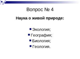 Вопрос № 4 Наука о живой природе: Экология; География; Биология; Геология.
