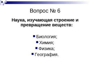 Вопрос № 6 Наука, изучающая строение и превращение веществ: Биология; Химия;