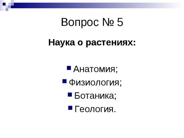 Вопрос № 5 Наука о растениях: Анатомия; Физиология; Ботаника; Геология.