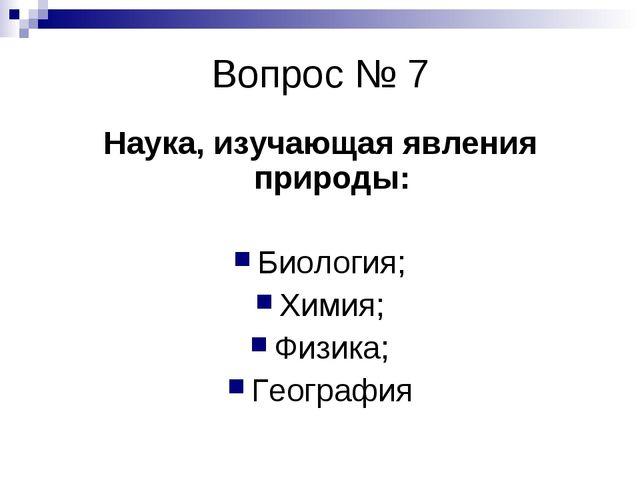 Вопрос № 7 Наука, изучающая явления природы: Биология; Химия; Физика; География