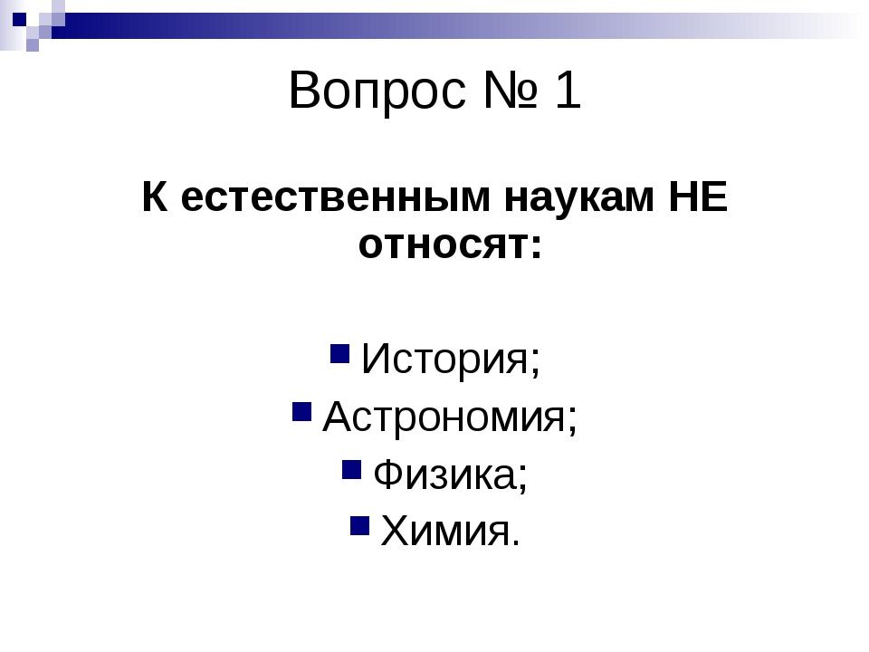Вопрос № 1 К естественным наукам НЕ относят: История; Астрономия; Физика; Хим...
