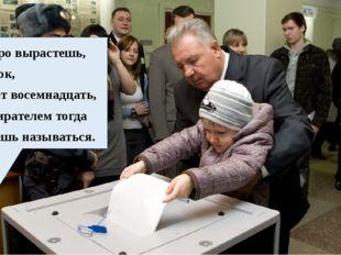 Скоро вырастешь, сынок, Будет восемнадцать, Избирателем тогда Будешь называт