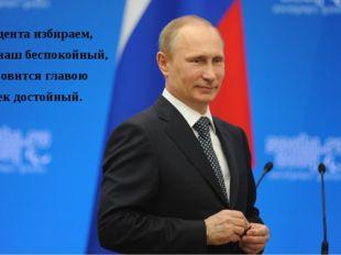Президента избираем, В век наш беспокойный, И становится главою Человек досто