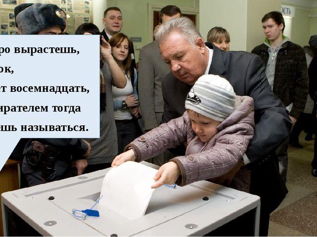 Скоро вырастешь, сынок, Будет восемнадцать, Избирателем тогда Будешь называт...
