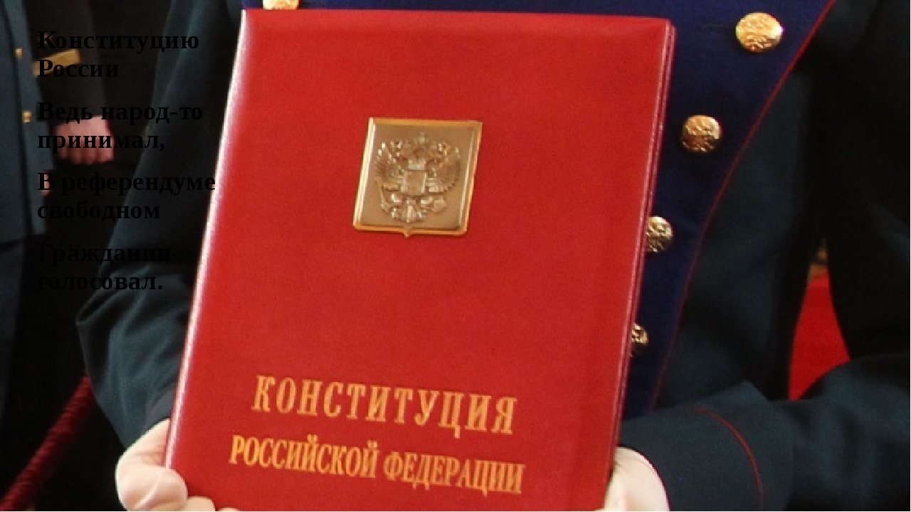 Конституцию России Ведь народ-то принимал, В референдуме свободном Гражданин...