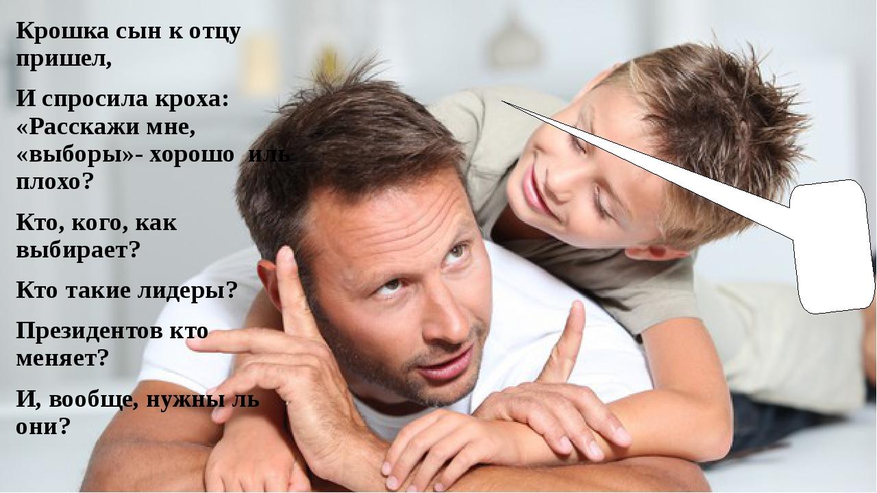 Крошка сын к отцу пришел, И спросила кроха: «Расскажи мне, «выборы»- хорошо и...