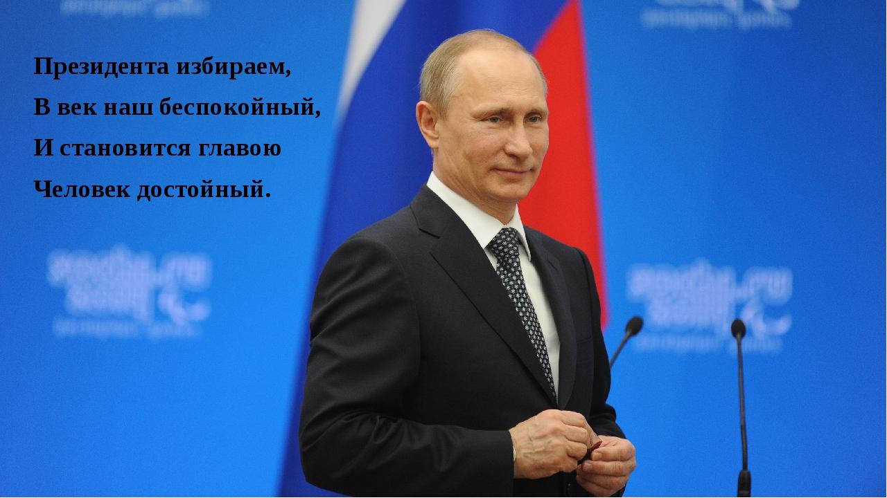 Президента избираем, В век наш беспокойный, И становится главою Человек досто...