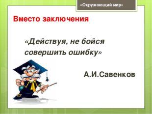 Вместо заключения «Действуя, не бойся совершить ошибку» А.И.Савенков «Окружаю