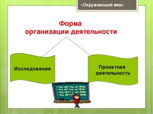 Форма организации деятельности Проектная деятельность Исследования «Окружающи