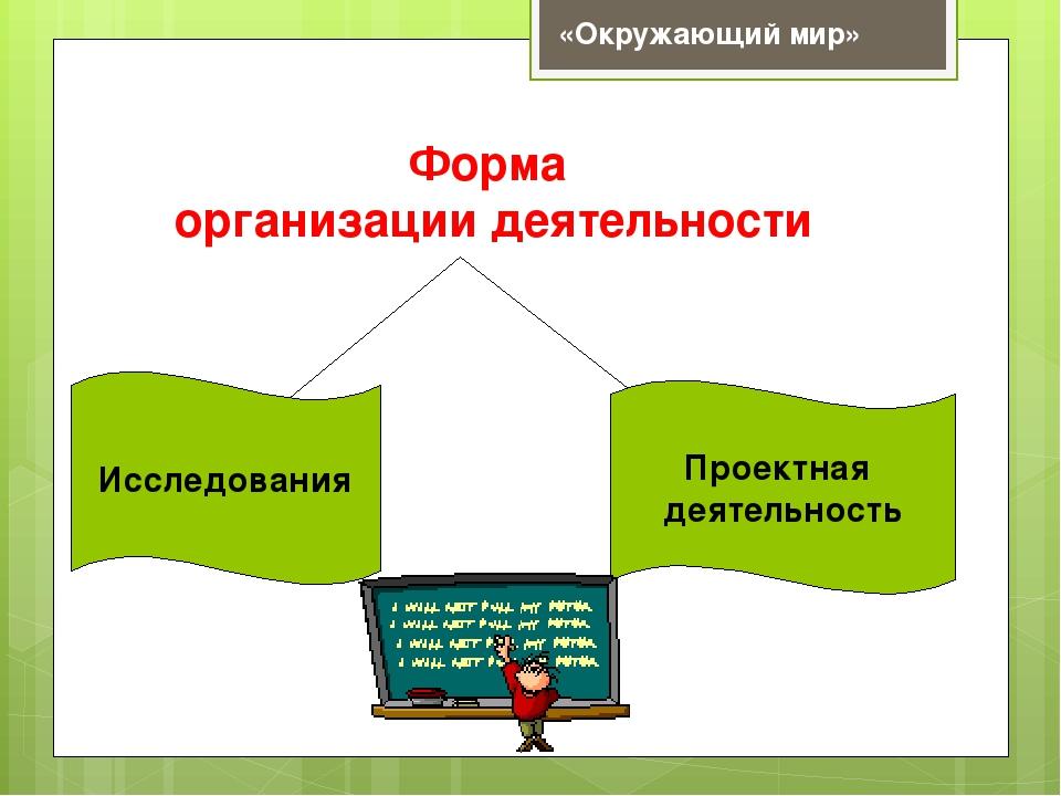 Форма организации деятельности Проектная деятельность Исследования «Окружающи...