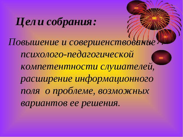 Цели собрания: Повышение и совершенствование психолого-педагогической компете...