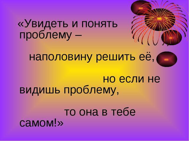 «Увидеть и понять проблему – наполовину решить её, но если не видишь проблем...