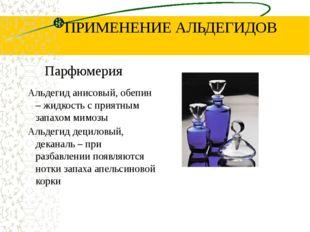ПРИМЕНЕНИЕ АЛЬДЕГИДОВ Парфюмерия Альдегид анисовый, обепин – жидкость с прият