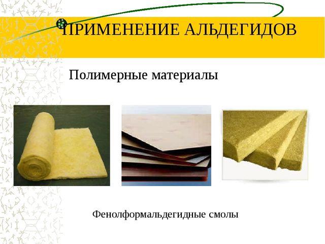 ПРИМЕНЕНИЕ АЛЬДЕГИДОВ Полимерные материалы Фенолформальдегидные смолы