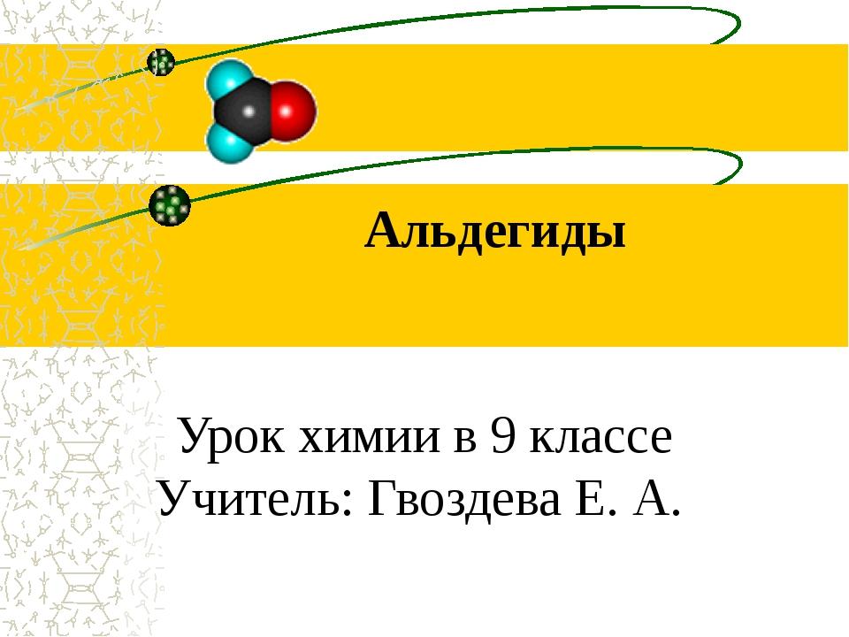Альдегиды Урок химии в 9 классе Учитель: Гвоздева Е. А.