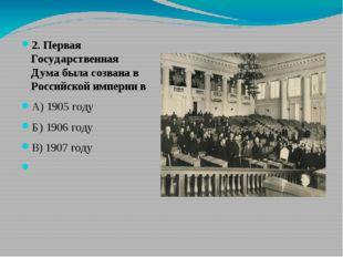 2. Первая Государственная Дума была созвана в Российской империи в А) 1905 г
