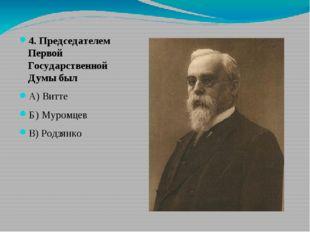 4. Председателем Первой Государственной Думы был А) Витте Б) Муромцев В) Род