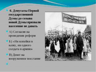 6. Депутаты Первой государственной Думы до созыва новой Думы призвали населе