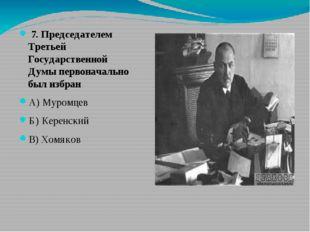 7. Председателем Третьей Государственной Думы первоначально был избран А) Му