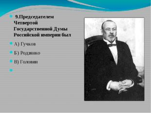 9.Председателем Четвертой Государственной Думы Российской империи был А) Гуч