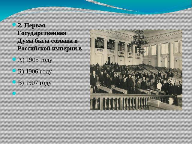2. Первая Государственная Дума была созвана в Российской империи в А) 1905 г...
