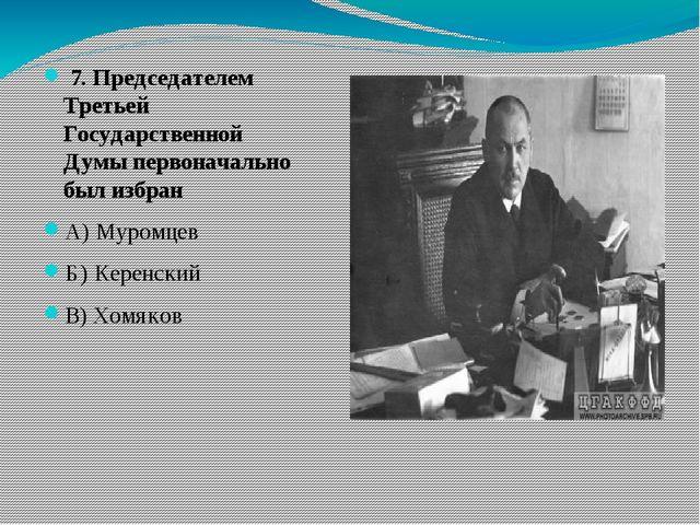 7. Председателем Третьей Государственной Думы первоначально был избран А) Му...