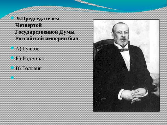 9.Председателем Четвертой Государственной Думы Российской империи был А) Гуч...