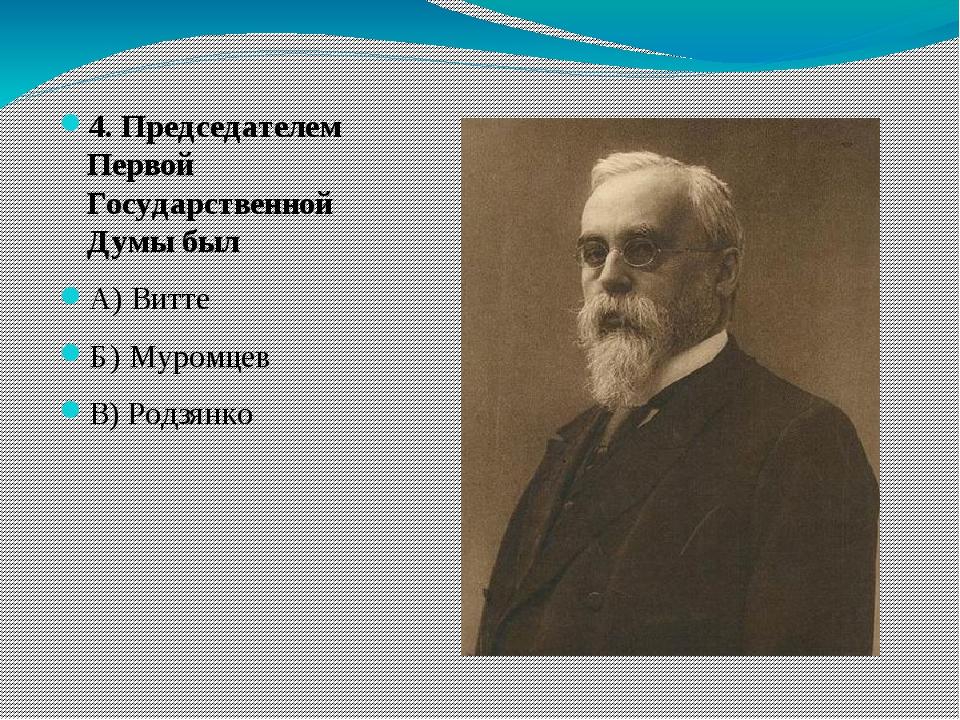 4. Председателем Первой Государственной Думы был А) Витте Б) Муромцев В) Род...