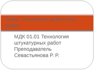 МДК 01.01 Технология штукатурных работ Преподаватель Севастьянова Р. Р. Тема: