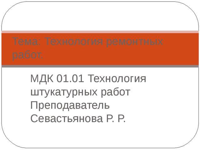 МДК 01.01 Технология штукатурных работ Преподаватель Севастьянова Р. Р. Тема:...