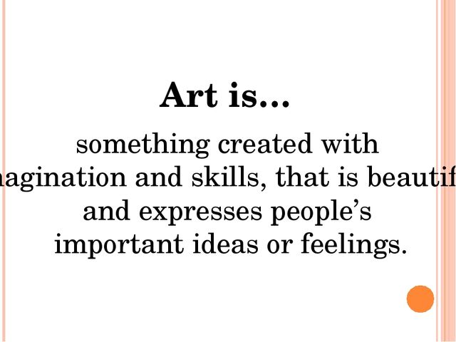 Art is… something created with imagination and skills, that is beautiful and...