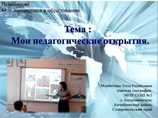 Номинация : Моя инициатива в образовании Мамбетова Элла Рашитовна учитель гео