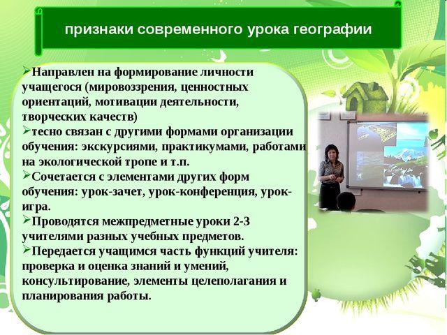 признаки современного урока географии Направлен на формирование личности учащ...