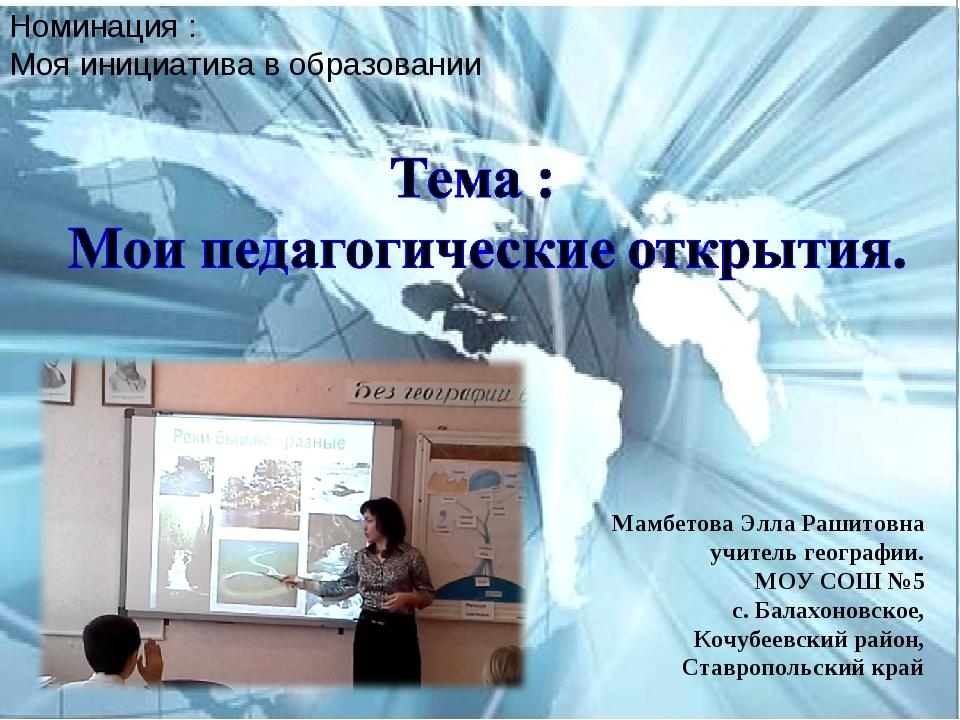 Номинация : Моя инициатива в образовании Мамбетова Элла Рашитовна учитель гео...
