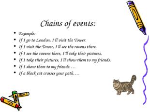 Chains of events: Example: If I go to London, I'll visit the Tower. If I visi