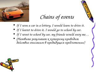 Chains of events If I won a car in a lottery, I would learn to drive it. If I