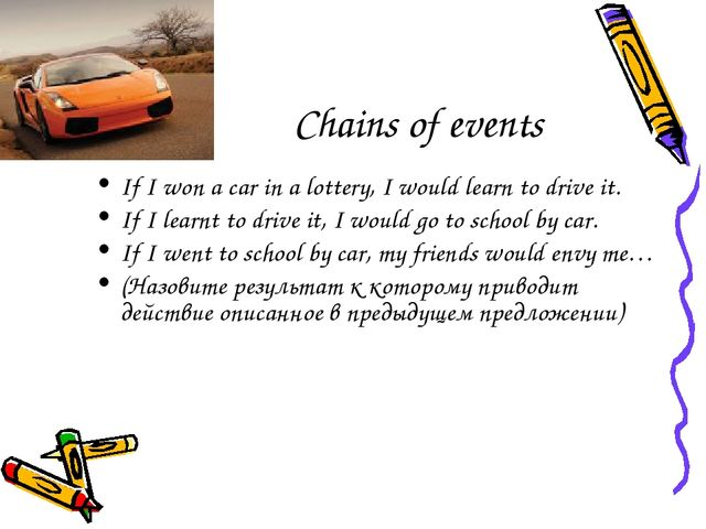 Chains of events If I won a car in a lottery, I would learn to drive it. If I...