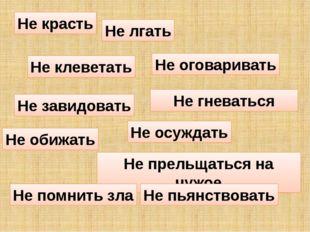 Не красть Не завидовать Не обижать Не лгать Не клеветать Не оговаривать Не пр