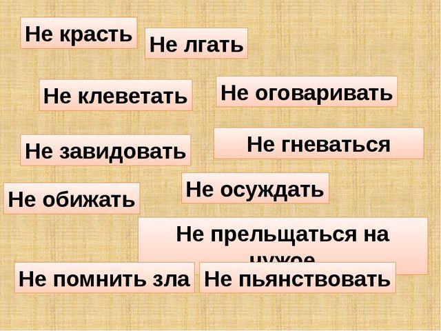 Не красть Не завидовать Не обижать Не лгать Не клеветать Не оговаривать Не пр...