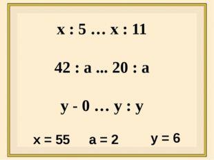 х : 5 … х : 11 42 : а ... 20 : а у - 0 … у : у х = 55 а = 2 у = 6